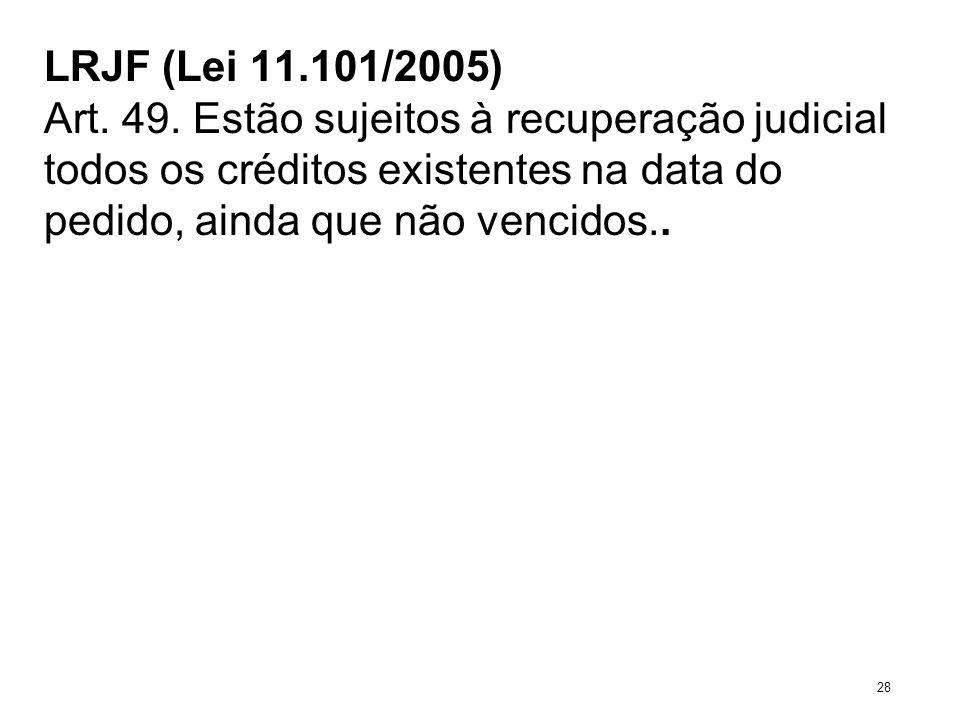 LRJF (Lei 11.101/2005) Art. 49. Estão sujeitos à recuperação judicial todos os créditos existentes na data do pedido, ainda que não vencidos.. 28