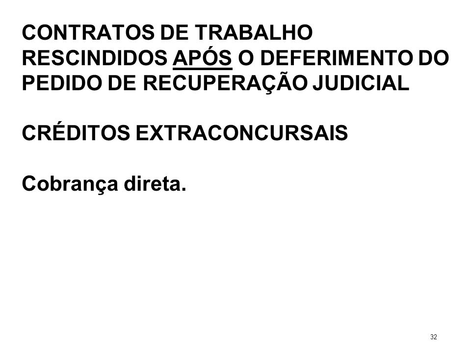 CONTRATOS DE TRABALHO RESCINDIDOS APÓS O DEFERIMENTO DO PEDIDO DE RECUPERAÇÃO JUDICIAL CRÉDITOS EXTRACONCURSAIS Cobrança direta. 32
