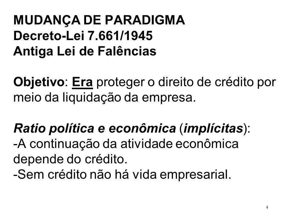 MUDANÇA DE PARADIGMA Decreto-Lei 7.661/1945 Antiga Lei de Falências Objetivo: Era proteger o direito de crédito por meio da liquidação da empresa. Rat