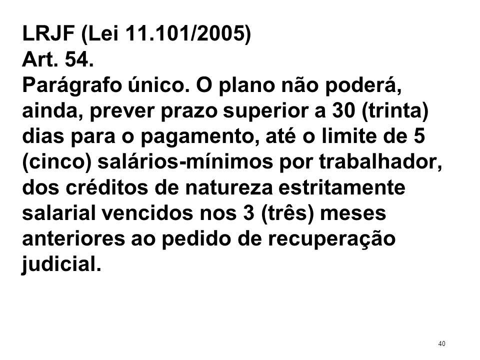 LRJF (Lei 11.101/2005) Art. 54. Parágrafo único. O plano não poderá, ainda, prever prazo superior a 30 (trinta) dias para o pagamento, até o limite de