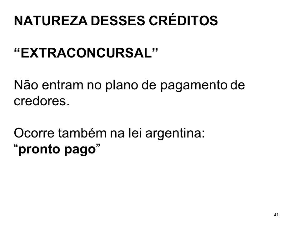 NATUREZA DESSES CRÉDITOS EXTRACONCURSAL Não entram no plano de pagamento de credores. Ocorre também na lei argentina: pronto pago 41