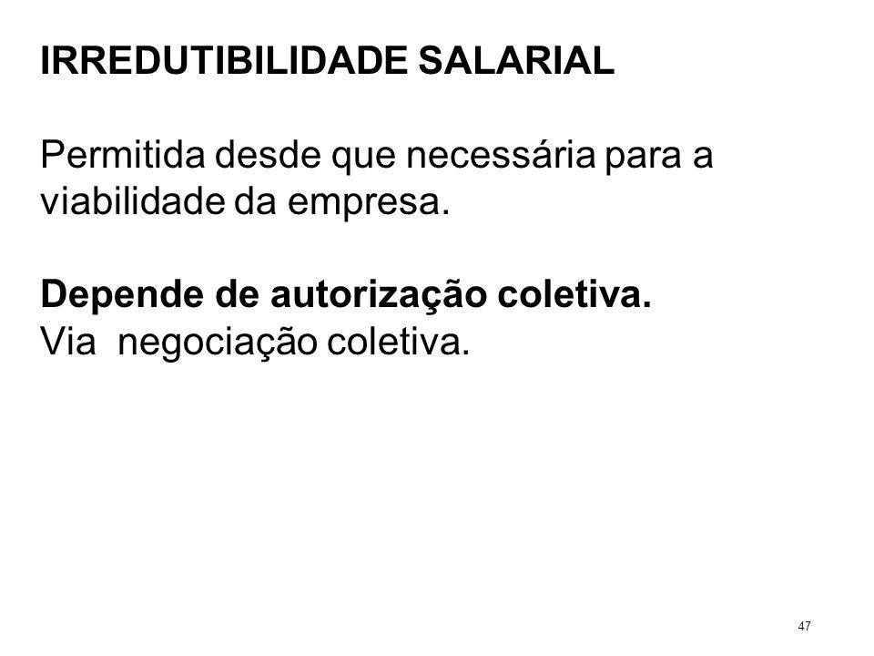 IRREDUTIBILIDADE SALARIAL Permitida desde que necessária para a viabilidade da empresa. Depende de autorização coletiva. Via negociação coletiva. 47