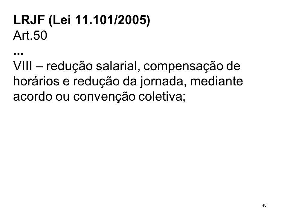 LRJF (Lei 11.101/2005) Art.50... VIII – redução salarial, compensação de horários e redução da jornada, mediante acordo ou convenção coletiva; 48