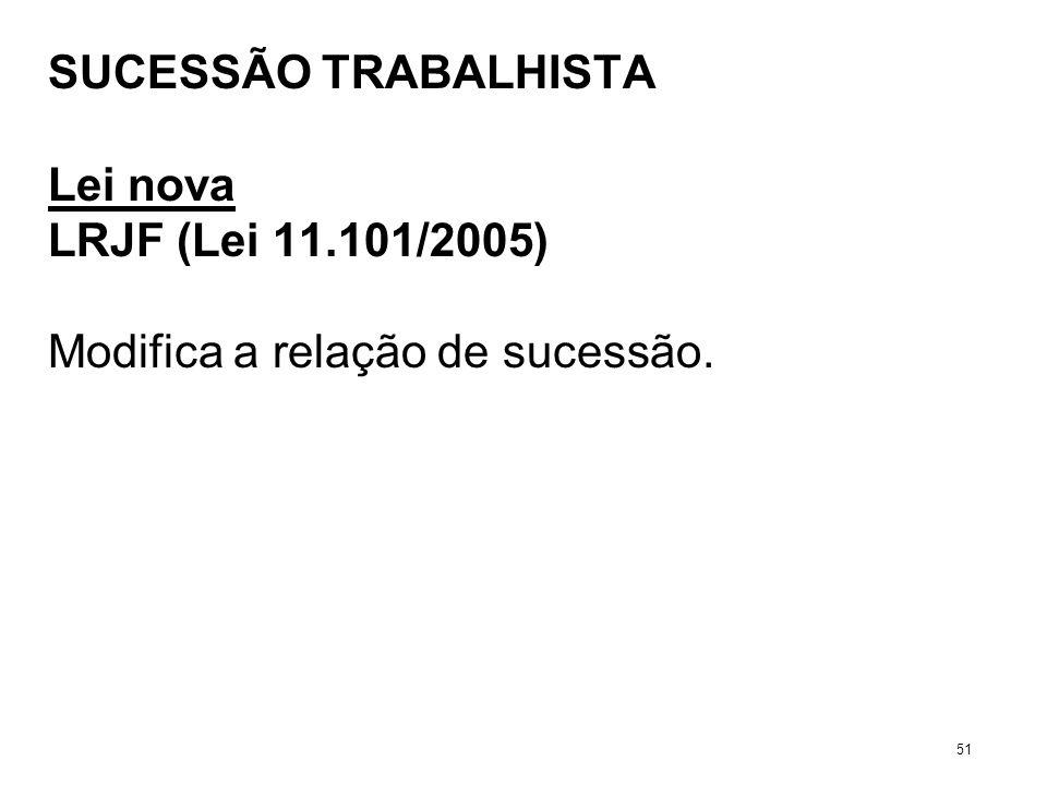 SUCESSÃO TRABALHISTA Lei nova LRJF (Lei 11.101/2005) Modifica a relação de sucessão. 51
