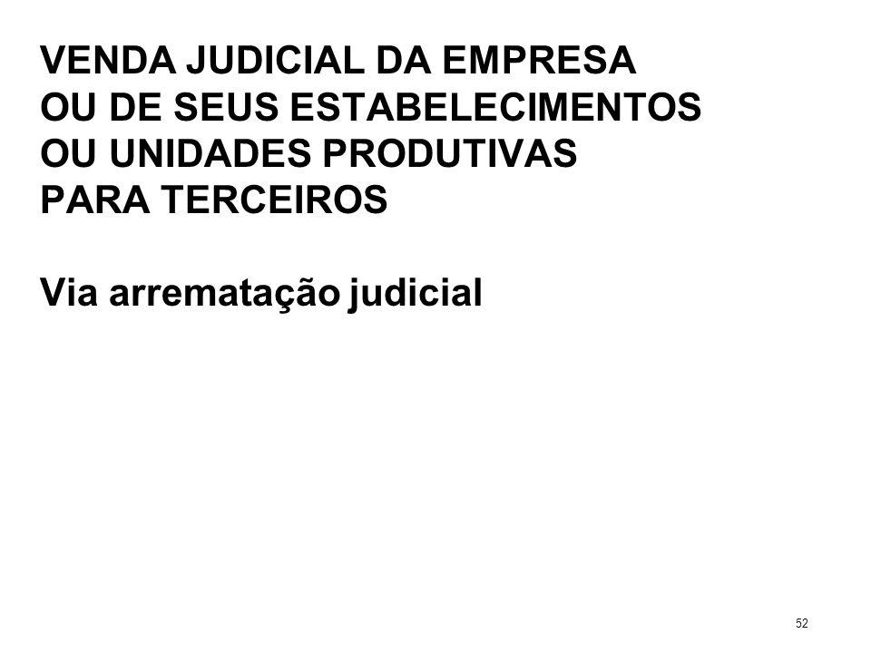 VENDA JUDICIAL DA EMPRESA OU DE SEUS ESTABELECIMENTOS OU UNIDADES PRODUTIVAS PARA TERCEIROS Via arrematação judicial 52