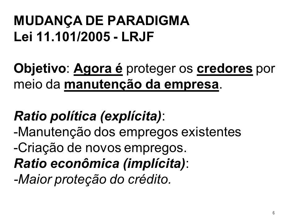 MUDANÇA DE PARADIGMA Lei 11.101/2005 - LRJF Objetivo: Agora é proteger os credores por meio da manutenção da empresa. Ratio política (explícita): -Man