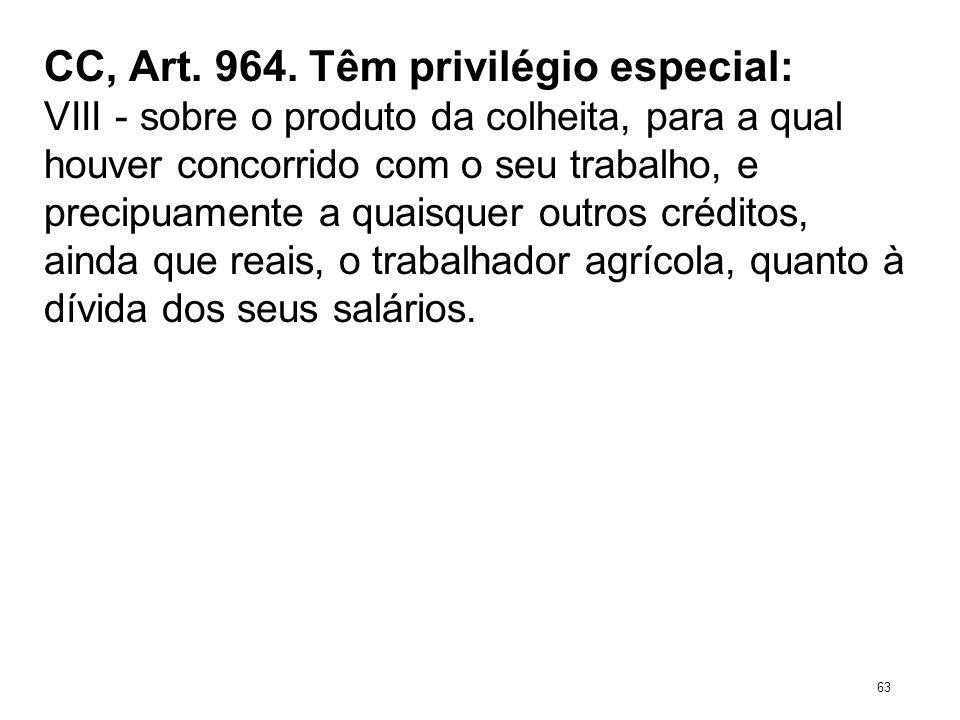CC, Art. 964. Têm privilégio especial: VIII - sobre o produto da colheita, para a qual houver concorrido com o seu trabalho, e precipuamente a quaisqu