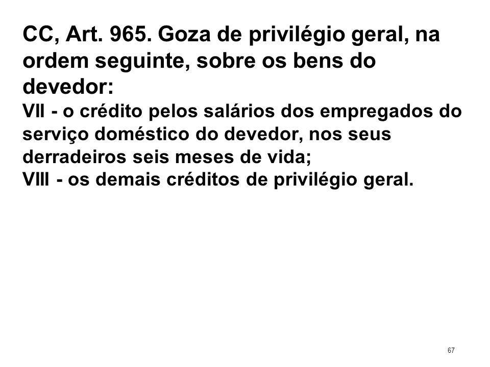 CC, Art. 965. Goza de privilégio geral, na ordem seguinte, sobre os bens do devedor: VII - o crédito pelos salários dos empregados do serviço doméstic