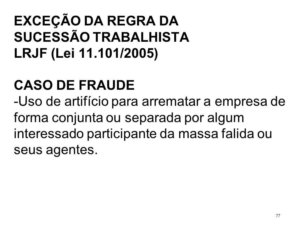 EXCEÇÃO DA REGRA DA SUCESSÃO TRABALHISTA LRJF (Lei 11.101/2005) CASO DE FRAUDE -Uso de artifício para arrematar a empresa de forma conjunta ou separad