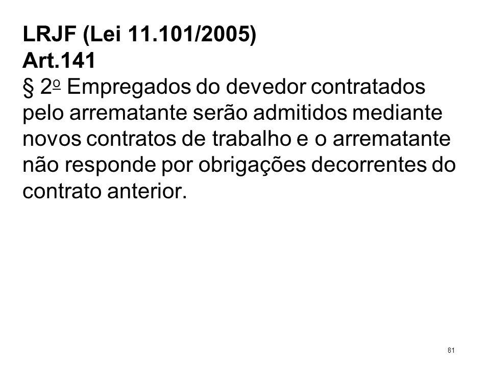 LRJF (Lei 11.101/2005) Art.141 § 2 o Empregados do devedor contratados pelo arrematante serão admitidos mediante novos contratos de trabalho e o arrem