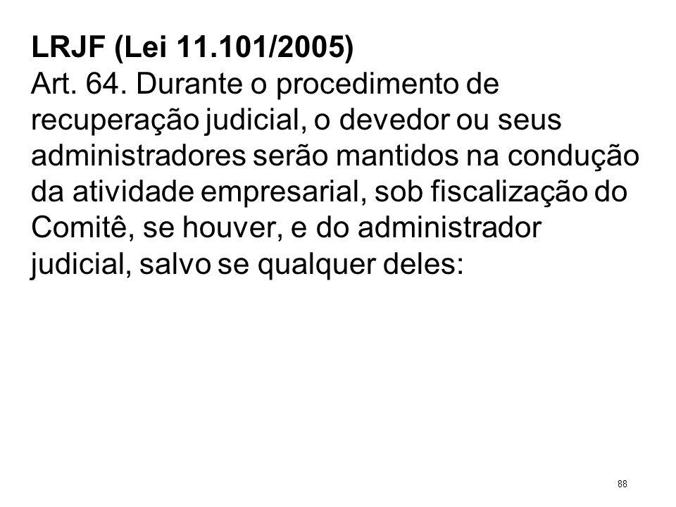LRJF (Lei 11.101/2005) Art. 64. Durante o procedimento de recuperação judicial, o devedor ou seus administradores serão mantidos na condução da ativid