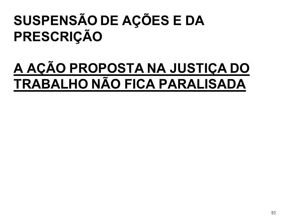SUSPENSÃO DE AÇÕES E DA PRESCRIÇÃO A AÇÃO PROPOSTA NA JUSTIÇA DO TRABALHO NÃO FICA PARALISADA 93