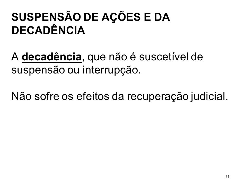 SUSPENSÃO DE AÇÕES E DA DECADÊNCIA A decadência, que não é suscetível de suspensão ou interrupção. Não sofre os efeitos da recuperação judicial. 94