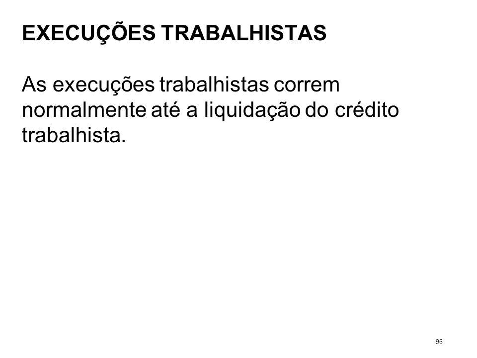 EXECUÇÕES TRABALHISTAS As execuções trabalhistas correm normalmente até a liquidação do crédito trabalhista. 96
