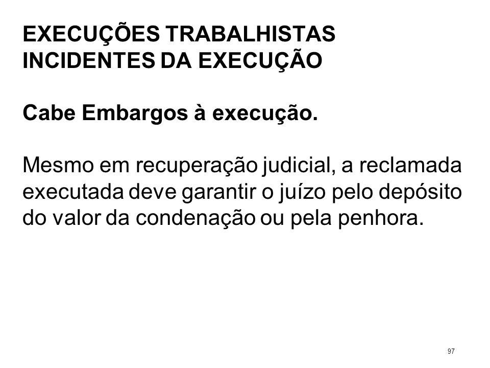 EXECUÇÕES TRABALHISTAS INCIDENTES DA EXECUÇÃO Cabe Embargos à execução. Mesmo em recuperação judicial, a reclamada executada deve garantir o juízo pel
