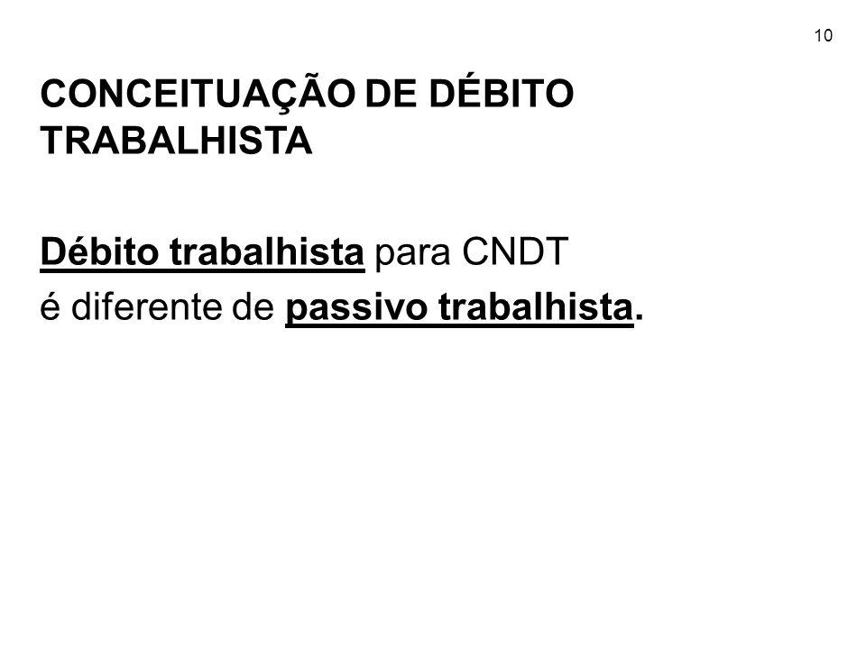 10 CONCEITUAÇÃO DE DÉBITO TRABALHISTA Débito trabalhista para CNDT é diferente de passivo trabalhista.