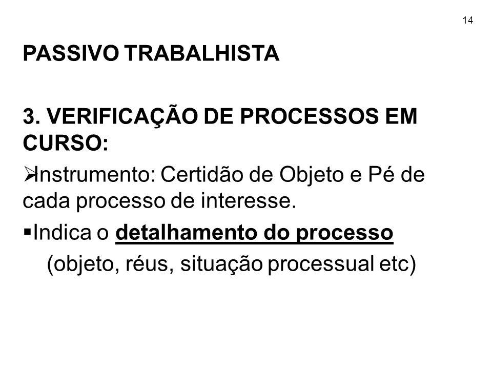 14 PASSIVO TRABALHISTA 3. VERIFICAÇÃO DE PROCESSOS EM CURSO: Instrumento: Certidão de Objeto e Pé de cada processo de interesse. Indica o detalhamento