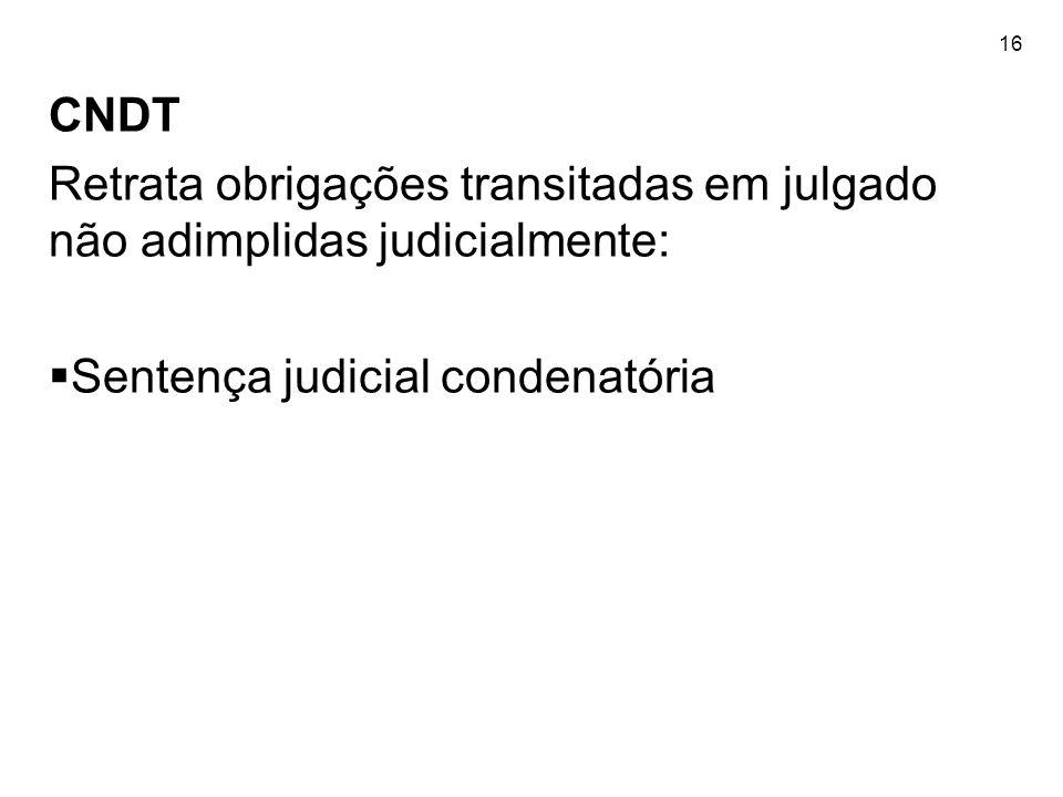 16 CNDT Retrata obrigações transitadas em julgado não adimplidas judicialmente: Sentença judicial condenatória