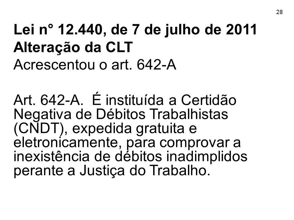28 Lei n° 12.440, de 7 de julho de 2011 Alteração da CLT Acrescentou o art. 642-A Art. 642-A. É instituída a Certidão Negativa de Débitos Trabalhistas