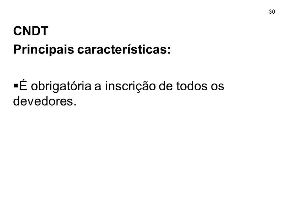 30 CNDT Principais características: É obrigatória a inscrição de todos os devedores.