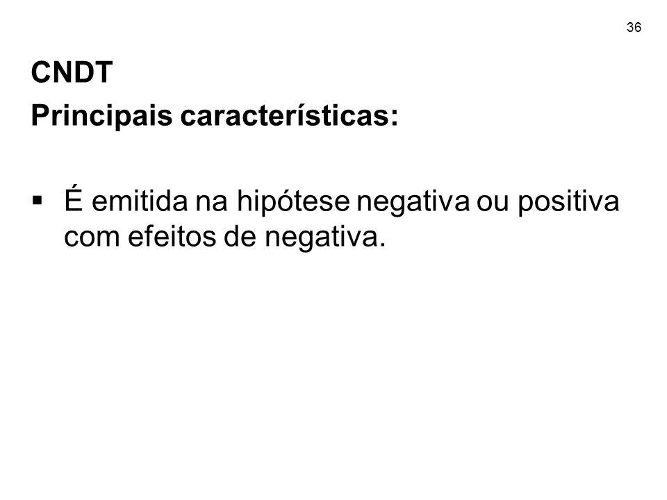 36 CNDT Principais características: É emitida na hipótese negativa ou positiva com efeitos de negativa.