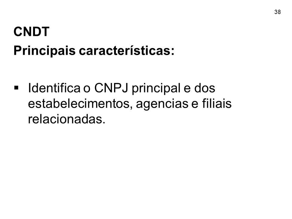 38 CNDT Principais características: Identifica o CNPJ principal e dos estabelecimentos, agencias e filiais relacionadas.