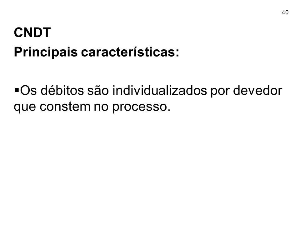 40 CNDT Principais características: Os débitos são individualizados por devedor que constem no processo.