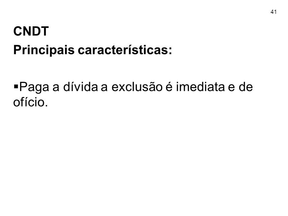 41 CNDT Principais características: Paga a dívida a exclusão é imediata e de ofício.