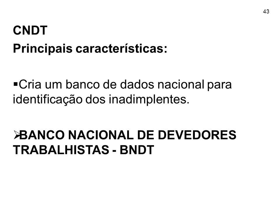 43 CNDT Principais características: Cria um banco de dados nacional para identificação dos inadimplentes. BANCO NACIONAL DE DEVEDORES TRABALHISTAS - B