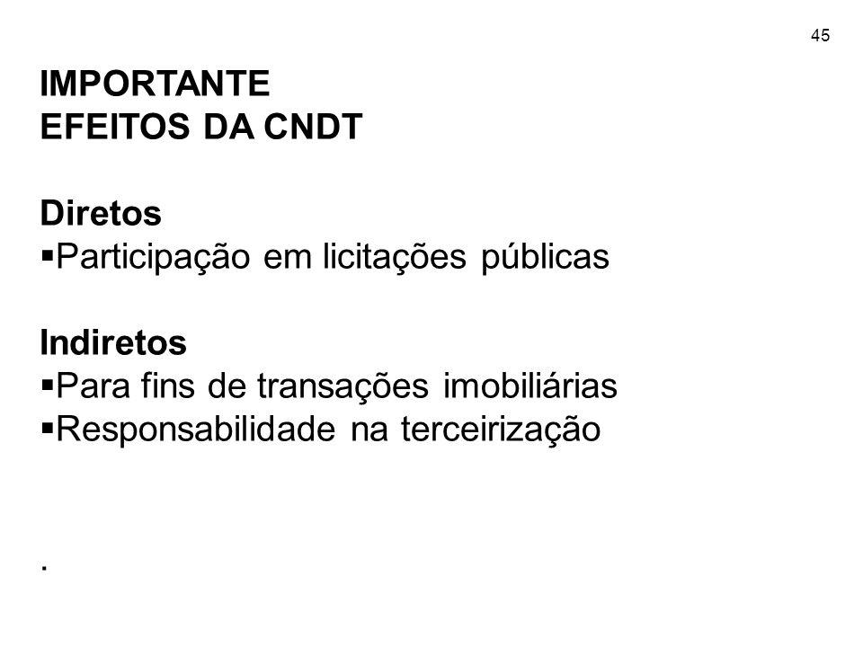 45 IMPORTANTE EFEITOS DA CNDT Diretos Participação em licitações públicas Indiretos Para fins de transações imobiliárias Responsabilidade na terceiriz