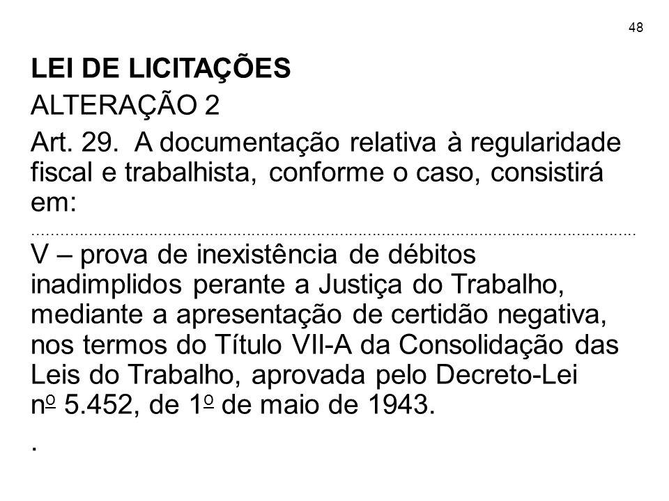 48 LEI DE LICITAÇÕES ALTERAÇÃO 2 Art. 29. A documentação relativa à regularidade fiscal e trabalhista, conforme o caso, consistirá em:................
