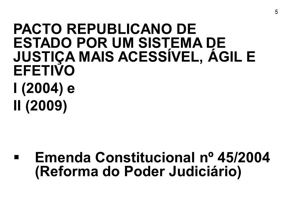 5 PACTO REPUBLICANO DE ESTADO POR UM SISTEMA DE JUSTIÇA MAIS ACESSÍVEL, ÁGIL E EFETIVO I (2004) e II (2009) Emenda Constitucional nº 45/2004 (Reforma