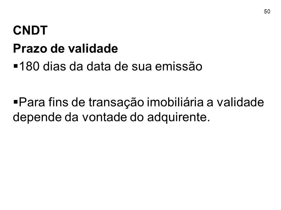 50 CNDT Prazo de validade 180 dias da data de sua emissão Para fins de transação imobiliária a validade depende da vontade do adquirente.