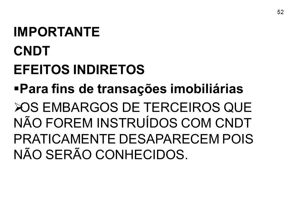 52 IMPORTANTE CNDT EFEITOS INDIRETOS Para fins de transações imobiliárias OS EMBARGOS DE TERCEIROS QUE NÃO FOREM INSTRUÍDOS COM CNDT PRATICAMENTE DESA