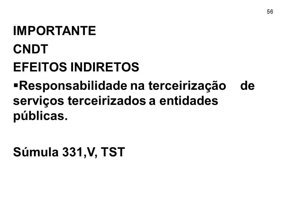56 IMPORTANTE CNDT EFEITOS INDIRETOS Responsabilidade na terceirização de serviços terceirizados a entidades públicas. Súmula 331,V, TST
