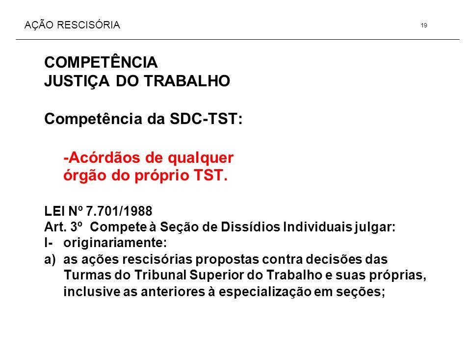 AÇÃO RESCISÓRIA COMPETÊNCIA JUSTIÇA DO TRABALHO Competência da SDC-TST: -Acórdãos de qualquer órgão do próprio TST. LEI Nº 7.701/1988 Art. 3º Compete