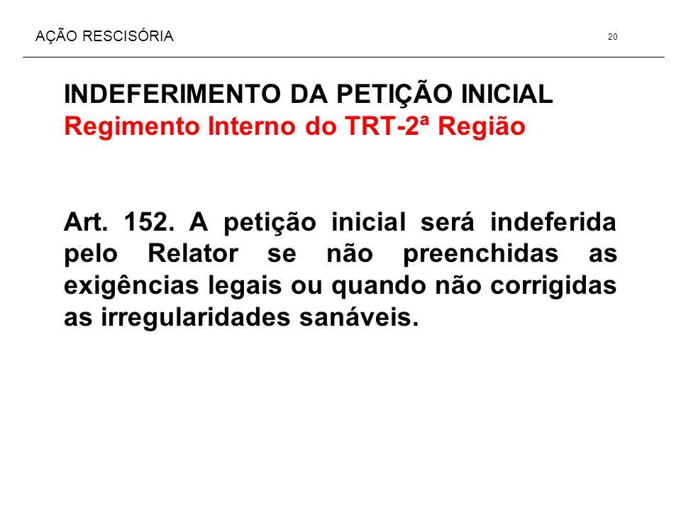 AÇÃO RESCISÓRIA INDEFERIMENTO DA PETIÇÃO INICIAL Regimento Interno do TRT-2ª Região Art. 152. A petição inicial será indeferida pelo Relator se não pr
