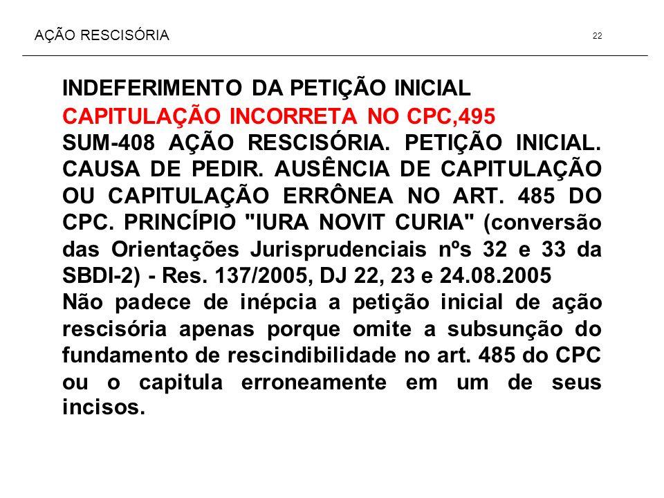 AÇÃO RESCISÓRIA INDEFERIMENTO DA PETIÇÃO INICIAL CAPITULAÇÃO INCORRETA NO CPC,495 SUM-408 AÇÃO RESCISÓRIA. PETIÇÃO INICIAL. CAUSA DE PEDIR. AUSÊNCIA D