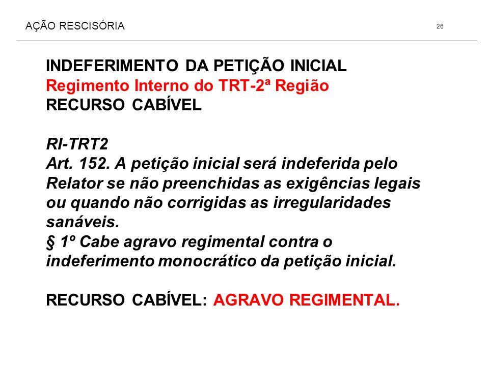 AÇÃO RESCISÓRIA INDEFERIMENTO DA PETIÇÃO INICIAL Regimento Interno do TRT-2ª Região RECURSO CABÍVEL RI-TRT2 Art. 152. A petição inicial será indeferid