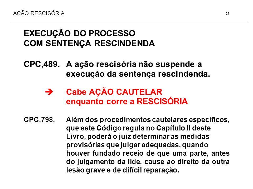 AÇÃO RESCISÓRIA EXECUÇÃO DO PROCESSO COM SENTENÇA RESCINDENDA CPC,489. A ação rescisória não suspende a execução da sentença rescindenda. Cabe AÇÃO CA