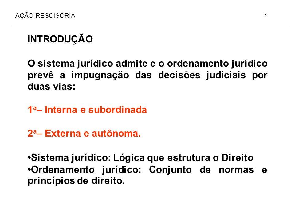 AÇÃO RESCISÓRIA INTRODUÇÃO O sistema jurídico admite e o ordenamento jurídico prevê a impugnação das decisões judiciais por duas vias: 1 a – Interna e