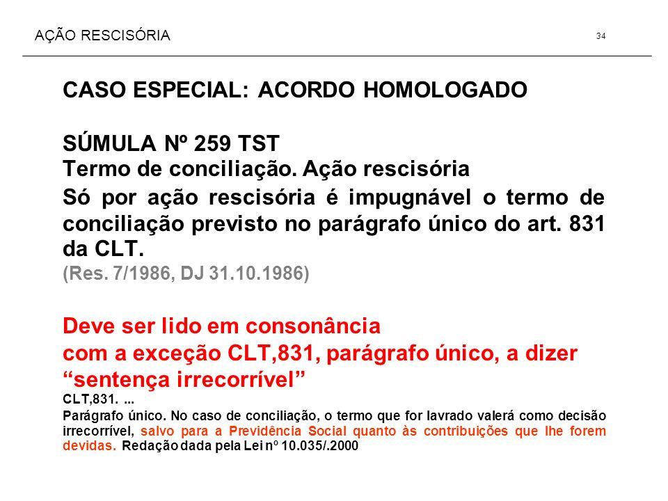 AÇÃO RESCISÓRIA CASO ESPECIAL: ACORDO HOMOLOGADO SÚMULA Nº 259 TST Termo de conciliação. Ação rescisória Só por ação rescisória é impugnável o termo d