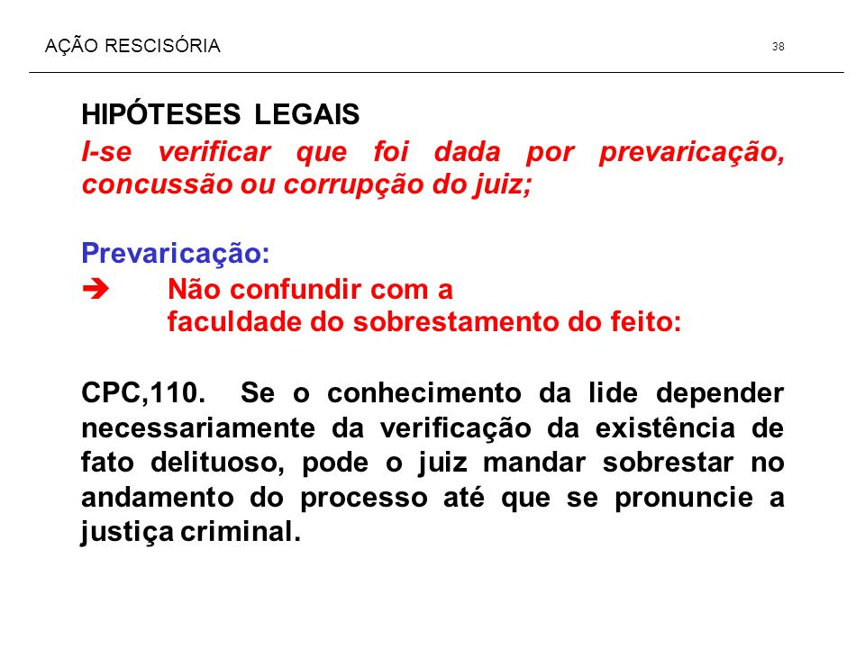AÇÃO RESCISÓRIA HIPÓTESES LEGAIS I-se verificar que foi dada por prevaricação, concussão ou corrupção do juiz; Prevaricação: Não confundir com a facul
