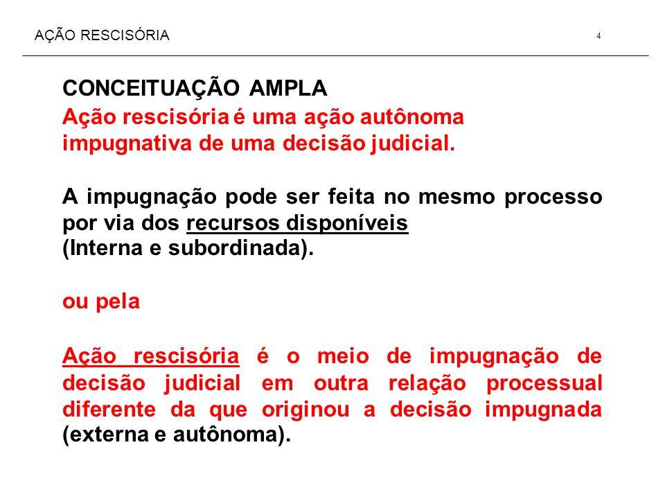 AÇÃO RESCISÓRIA CONCEITUAÇÃO AMPLA Ação rescisória é uma ação autônoma impugnativa de uma decisão judicial. A impugnação pode ser feita no mesmo proce