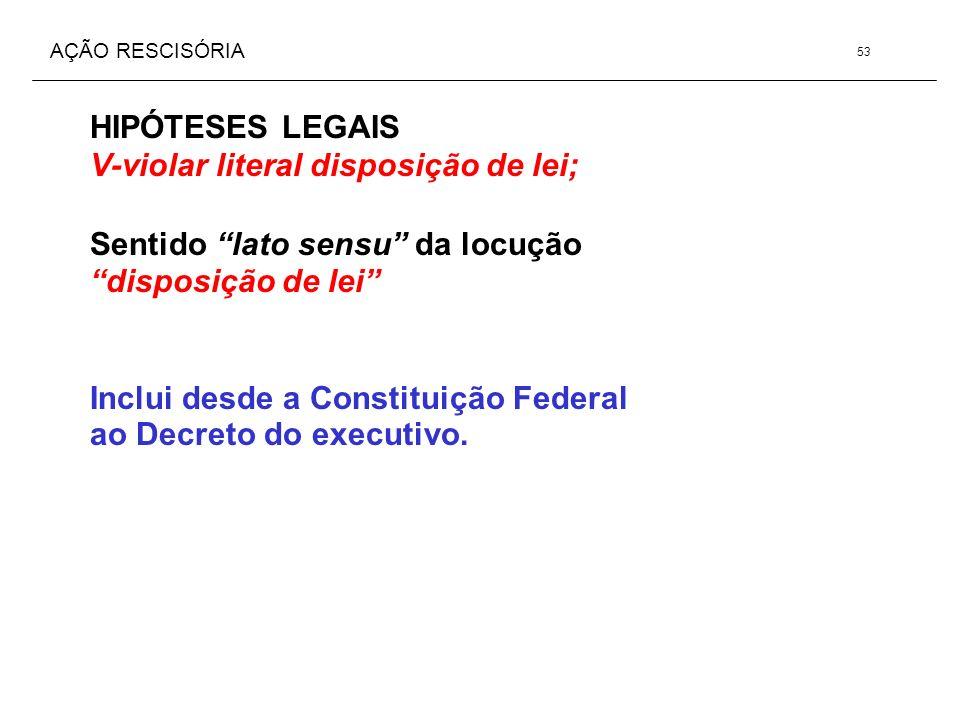 AÇÃO RESCISÓRIA HIPÓTESES LEGAIS V-violar literal disposição de lei; Sentido lato sensu da locução disposição de lei Inclui desde a Constituição Feder