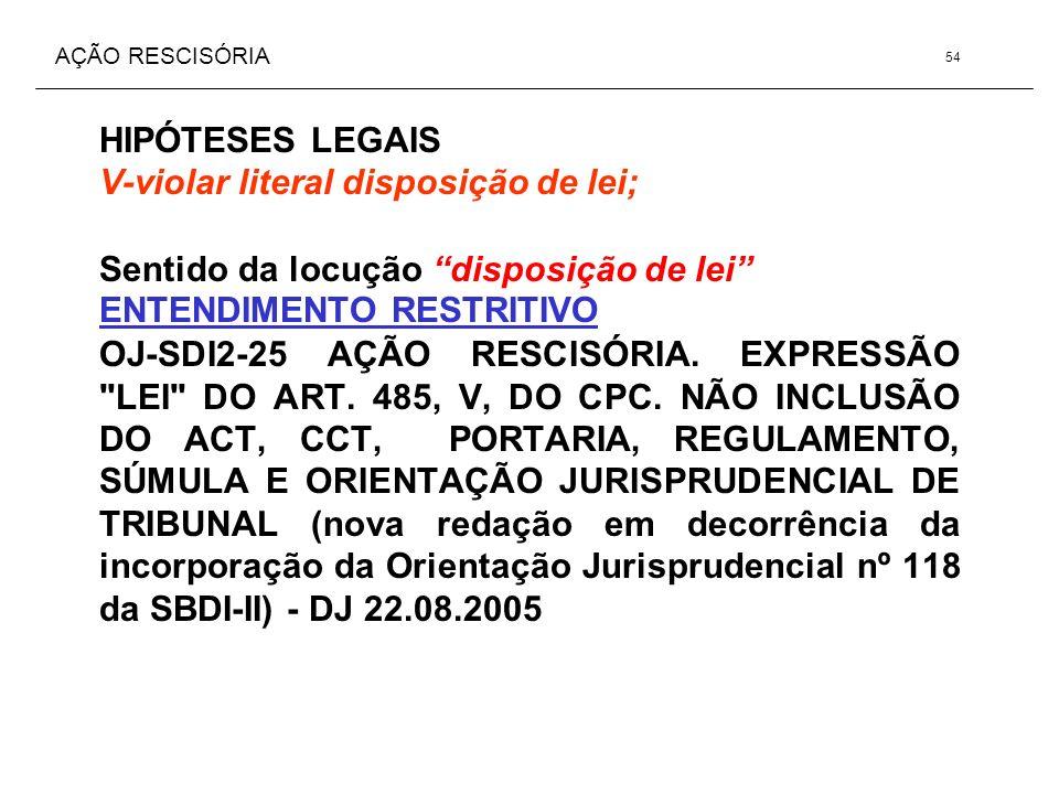 AÇÃO RESCISÓRIA HIPÓTESES LEGAIS V-violar literal disposição de lei; Sentido da locução disposição de lei ENTENDIMENTO RESTRITIVO OJ-SDI2-25 AÇÃO RESC