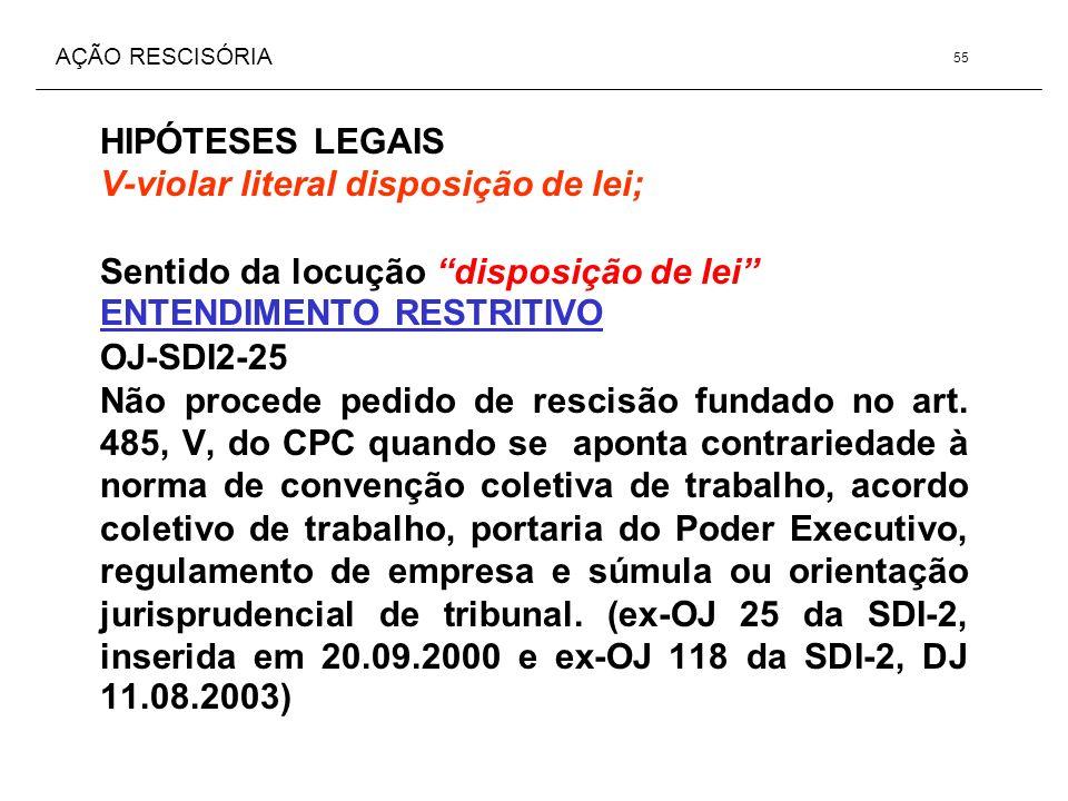 AÇÃO RESCISÓRIA HIPÓTESES LEGAIS V-violar literal disposição de lei; Sentido da locução disposição de lei ENTENDIMENTO RESTRITIVO OJ-SDI2-25 Não proce