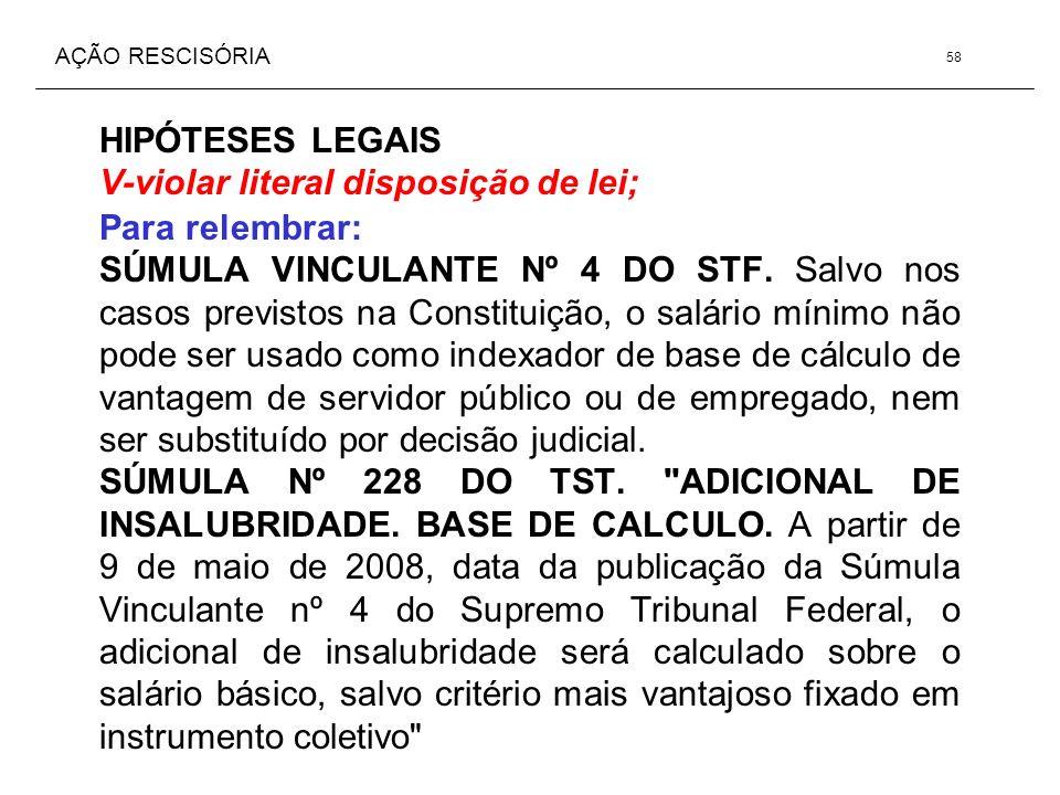 AÇÃO RESCISÓRIA HIPÓTESES LEGAIS V-violar literal disposição de lei; Para relembrar: SÚMULA VINCULANTE Nº 4 DO STF. Salvo nos casos previstos na Const