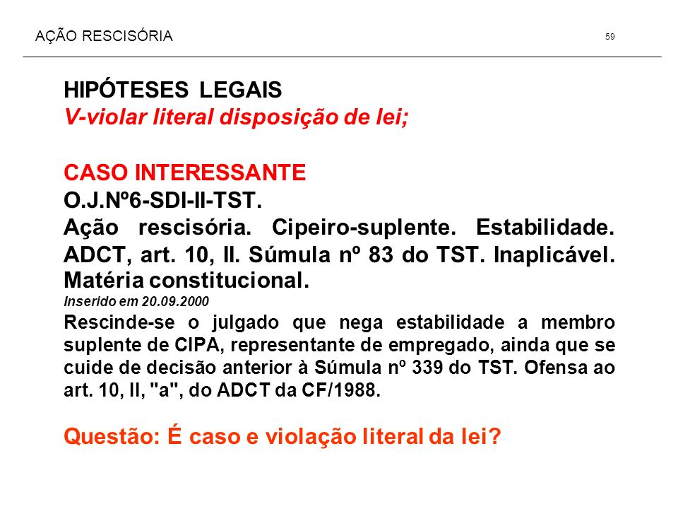 AÇÃO RESCISÓRIA HIPÓTESES LEGAIS V-violar literal disposição de lei; CASO INTERESSANTE O.J.Nº6-SDI-II-TST. Ação rescisória. Cipeiro-suplente. Estabili