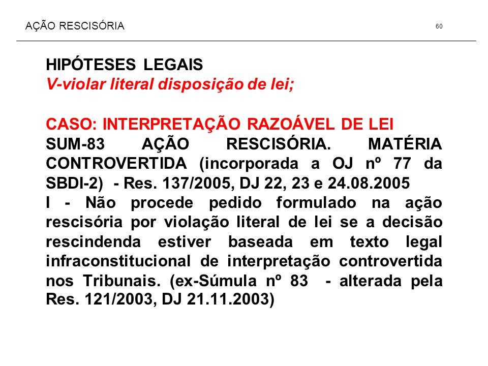 AÇÃO RESCISÓRIA HIPÓTESES LEGAIS V-violar literal disposição de lei; CASO: INTERPRETAÇÃO RAZOÁVEL DE LEI SUM-83 AÇÃO RESCISÓRIA. MATÉRIA CONTROVERTIDA